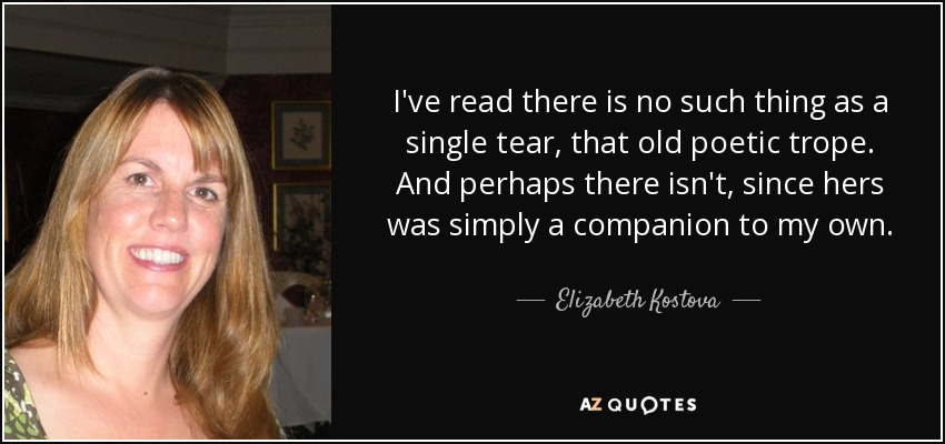 I've read there is no such thing as a single tear, that old poetic trope. And perhaps there isn't, since hers was simply a companion to my own. - Elizabeth Kostova