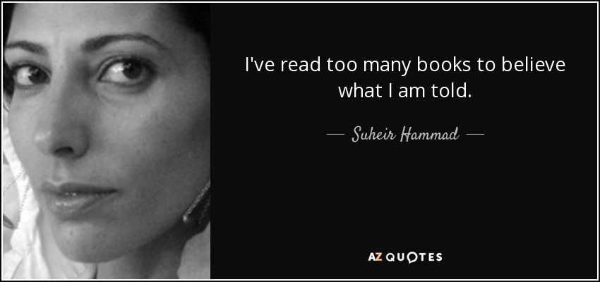 I've read too many books to believe what I am told. - Suheir Hammad