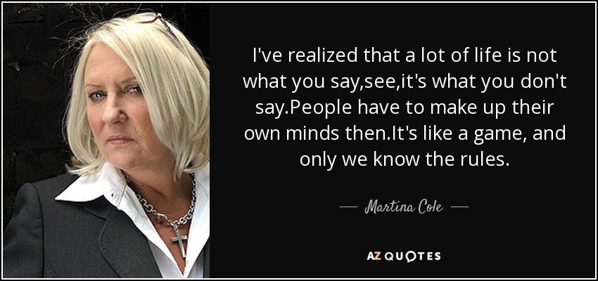 I've realized that a lot of life is not what you say,see,it's what you don't say.People have to make up their own minds then.It's like a game, and only we know the rules. - Martina Cole