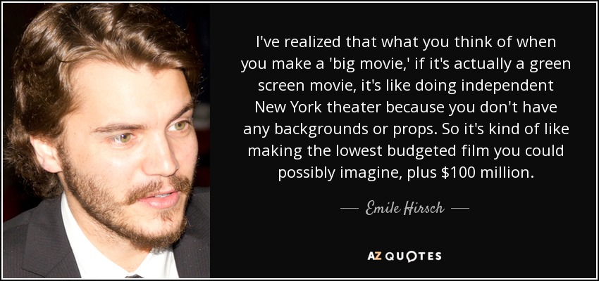 I've realized that what you think of when you make a 'big movie,' if it's actually a green screen movie, it's like doing independent New York theater because you don't have any backgrounds or props. So it's kind of like making the lowest budgeted film you could possibly imagine, plus $100 million. - Emile Hirsch