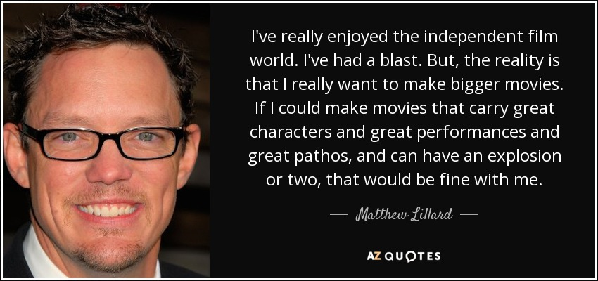 I've really enjoyed the independent film world. I've had a blast. But, the reality is that I really want to make bigger movies. If I could make movies that carry great characters and great performances and great pathos, and can have an explosion or two, that would be fine with me. - Matthew Lillard