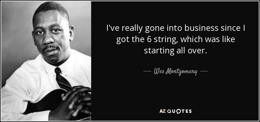 I've really gone into business since I got the 6 string, which was like starting all over. - Wes Montgomery