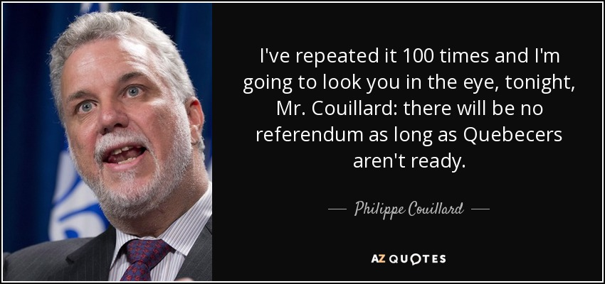 I've repeated it 100 times and I'm going to look you in the eye, tonight, Mr. Couillard: there will be no referendum as long as Quebecers aren't ready. - Philippe Couillard