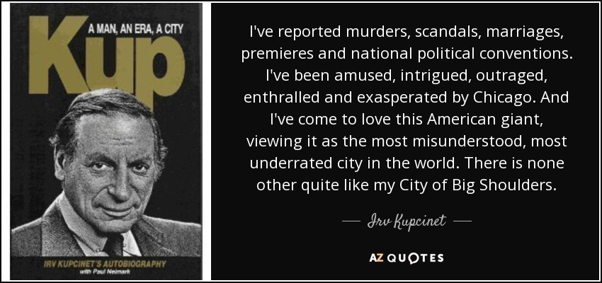 I've reported murders, scandals, marriages, premieres and national political conventions. I've been amused, intrigued, outraged, enthralled and exasperated by Chicago. And I've come to love this American giant, viewing it as the most misunderstood, most underrated city in the world. There is none other quite like my City of Big Shoulders. - Irv Kupcinet