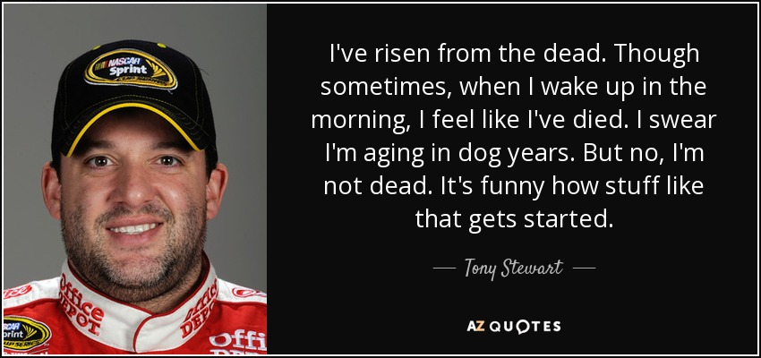 I've risen from the dead. Though sometimes, when I wake up in the morning, I feel like I've died. I swear I'm aging in dog years. But no, I'm not dead. It's funny how stuff like that gets started. - Tony Stewart