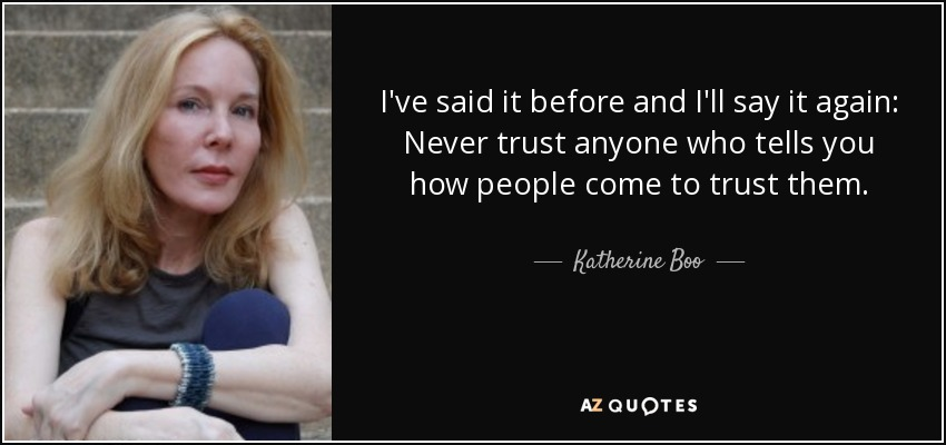 I've said it before and I'll say it again: Never trust anyone who tells you how people come to trust them. - Katherine Boo