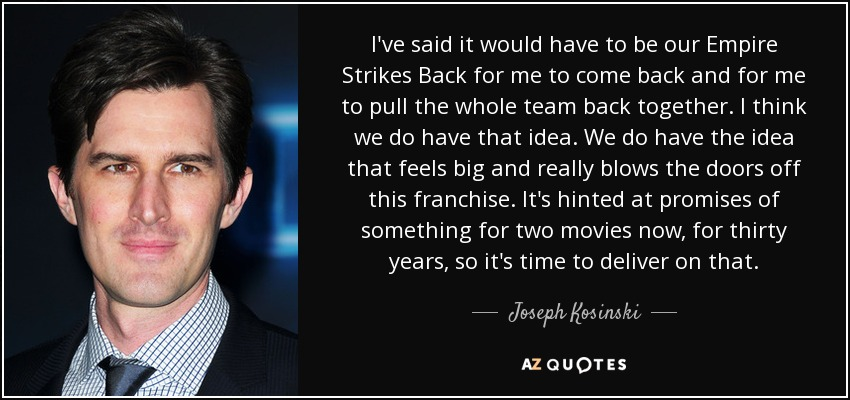I've said it would have to be our Empire Strikes Back for me to come back and for me to pull the whole team back together. I think we do have that idea. We do have the idea that feels big and really blows the doors off this franchise. It's hinted at promises of something for two movies now, for thirty years, so it's time to deliver on that. - Joseph Kosinski