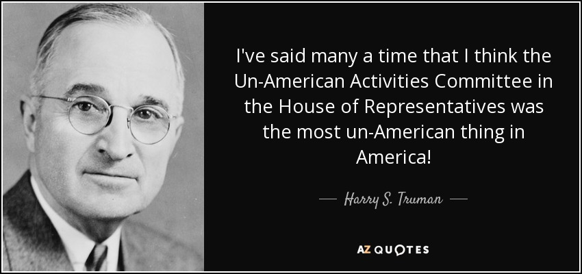 I've said many a time that I think the Un-American Activities Committee in the House of Representatives was the most un-American thing in America! - Harry S. Truman
