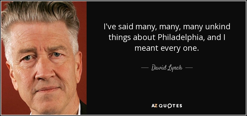 I've said many, many, many unkind things about Philadelphia, and I meant every one. - David Lynch