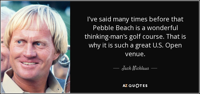 I've said many times before that Pebble Beach is a wonderful thinking-man's golf course. That is why it is such a great U.S. Open venue. - Jack Nicklaus