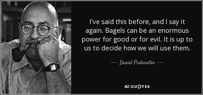 I've said this before, and I say it again. Bagels can be an enormous power for good or for evil. It is up to us to decide how we will use them. - Daniel Pinkwater