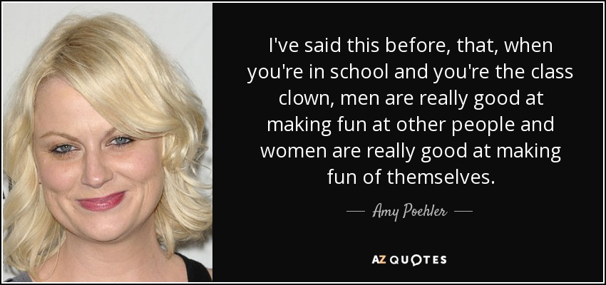 I've said this before, that, when you're in school and you're the class clown, men are really good at making fun at other people and women are really good at making fun of themselves. - Amy Poehler