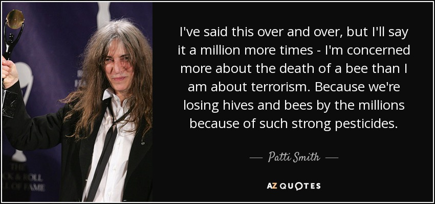 I've said this over and over, but I'll say it a million more times - I'm concerned more about the death of a bee than I am about terrorism. Because we're losing hives and bees by the millions because of such strong pesticides. - Patti Smith