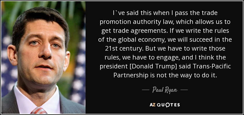 I`ve said this when I pass the trade promotion authority law, which allows us to get trade agreements. If we write the rules of the global economy, we will succeed in the 21st century. But we have to write those rules, we have to engage, and I think the president [Donald Trump] said Trans-Pacific Partnership is not the way to do it. - Paul Ryan