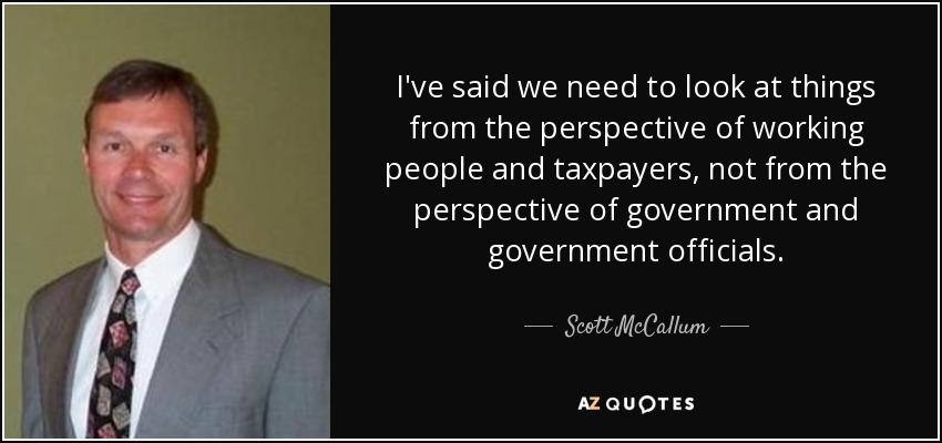 I've said we need to look at things from the perspective of working people and taxpayers, not from the perspective of government and government officials. - Scott McCallum