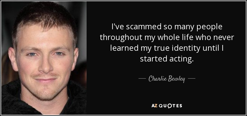 I've scammed so many people throughout my whole life who never learned my true identity until I started acting. - Charlie Bewley