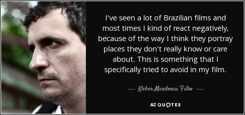 I've seen a lot of Brazilian films and most times I kind of react negatively, because of the way I think they portray places they don't really know or care about. This is something that I specifically tried to avoid in my film. - Kleber Mendonca Filho