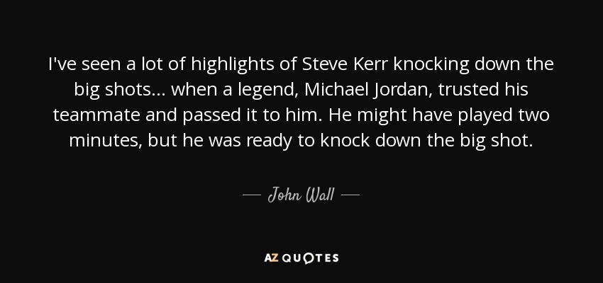 I've seen a lot of highlights of Steve Kerr knocking down the big shots ... when a legend, Michael Jordan, trusted his teammate and passed it to him. He might have played two minutes, but he was ready to knock down the big shot. - John Wall