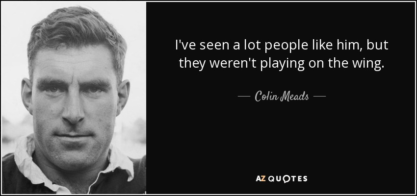 I've seen a lot people like him, but they weren't playing on the wing. - Colin Meads