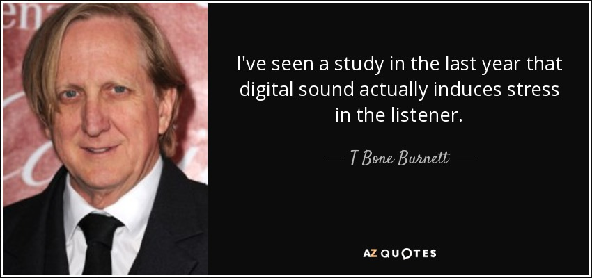 I've seen a study in the last year that digital sound actually induces stress in the listener. - T Bone Burnett