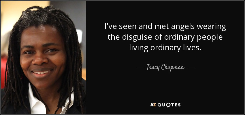I've seen and met angels wearing the disguise of ordinary people living ordinary lives. - Tracy Chapman