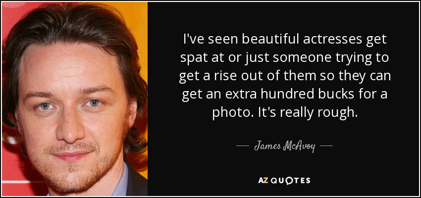 I've seen beautiful actresses get spat at or just someone trying to get a rise out of them so they can get an extra hundred bucks for a photo. It's really rough. - James McAvoy
