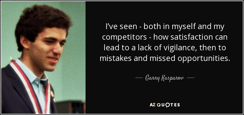 I've seen - both in myself and my competitors - how satisfaction can lead to a lack of vigilance, then to mistakes and missed opportunities. - Garry Kasparov