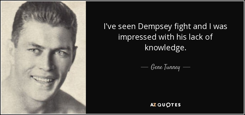I've seen Dempsey fight and I was impressed with his lack of knowledge. - Gene Tunney