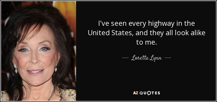 I've seen every highway in the United States, and they all look alike to me. - Loretta Lynn