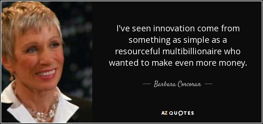 I've seen innovation come from something as simple as a resourceful multibillionaire who wanted to make even more money. - Barbara Corcoran