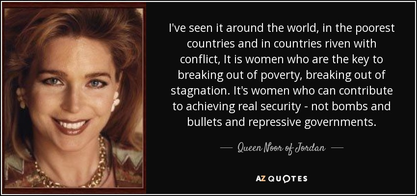 I've seen it around the world, in the poorest countries and in countries riven with conflict, It is women who are the key to breaking out of poverty, breaking out of stagnation. It's women who can contribute to achieving real security - not bombs and bullets and repressive governments. - Queen Noor of Jordan