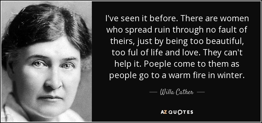 I've seen it before. There are women who spread ruin through no fault of theirs, just by being too beautiful, too ful of life and love. They can't help it. Poeple come to them as people go to a warm fire in winter. - Willa Cather