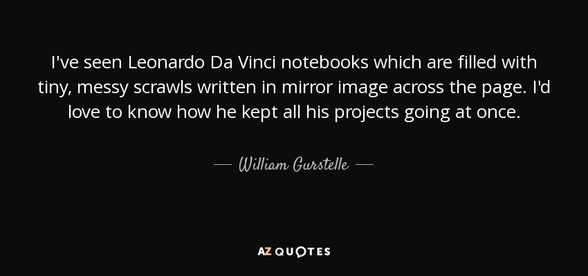 I've seen Leonardo Da Vinci notebooks which are filled with tiny, messy scrawls written in mirror image across the page. I'd love to know how he kept all his projects going at once. - William Gurstelle