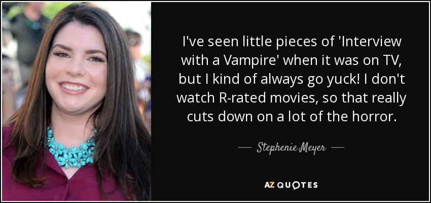 I've seen little pieces of 'Interview with a Vampire' when it was on TV, but I kind of always go yuck! I don't watch R-rated movies, so that really cuts down on a lot of the horror. - Stephenie Meyer