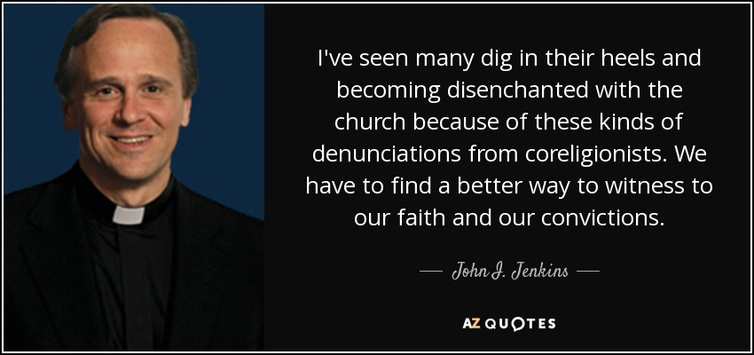I've seen many dig in their heels and becoming disenchanted with the church because of these kinds of denunciations from coreligionists. We have to find a better way to witness to our faith and our convictions. - John I. Jenkins