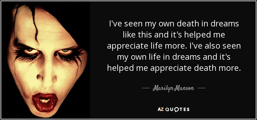 I've seen my own death in dreams like this and it's helped me appreciate life more. I've also seen my own life in dreams and it's helped me appreciate death more. - Marilyn Manson