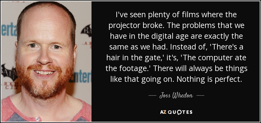 I've seen plenty of films where the projector broke. The problems that we have in the digital age are exactly the same as we had. Instead of, 'There's a hair in the gate,' it's, 'The computer ate the footage.' There will always be things like that going on. Nothing is perfect. - Joss Whedon