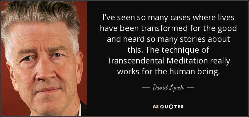 I've seen so many cases where lives have been transformed for the good and heard so many stories about this. The technique of Transcendental Meditation really works for the human being. - David Lynch