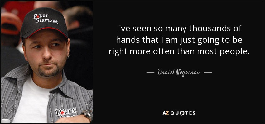 I've seen so many thousands of hands that I am just going to be right more often than most people. - Daniel Negreanu