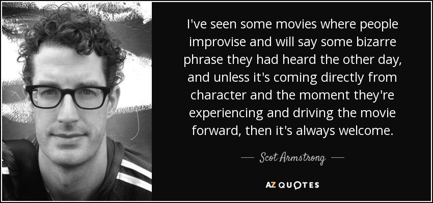 I've seen some movies where people improvise and will say some bizarre phrase they had heard the other day, and unless it's coming directly from character and the moment they're experiencing and driving the movie forward, then it's always welcome. - Scot Armstrong