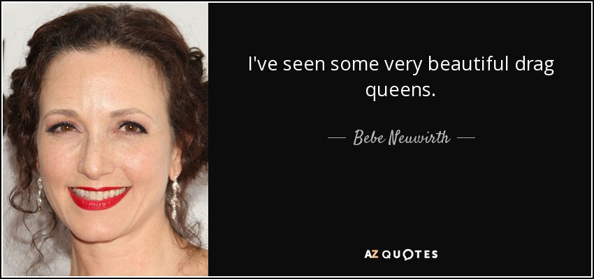I've seen some very beautiful drag queens. - Bebe Neuwirth