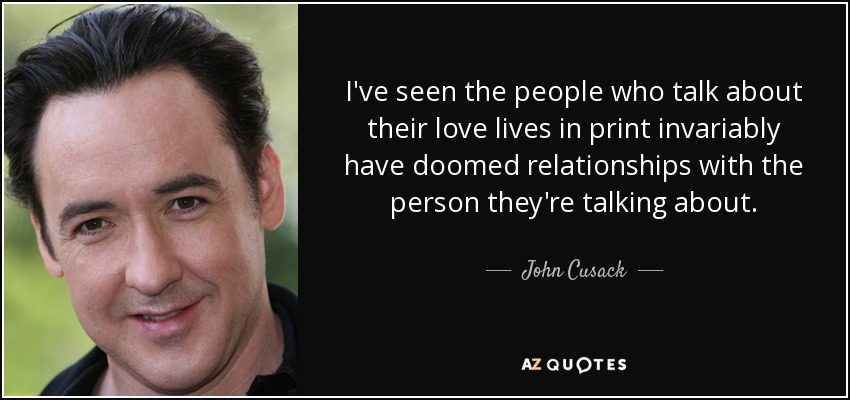I've seen the people who talk about their love lives in print invariably have doomed relationships with the person they're talking about. - John Cusack