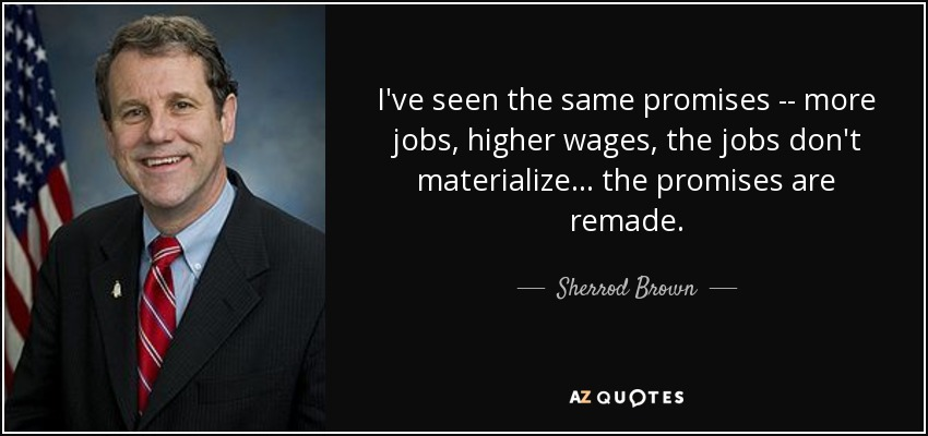 I've seen the same promises -- more jobs, higher wages, the jobs don't materialize ... the promises are remade. - Sherrod Brown