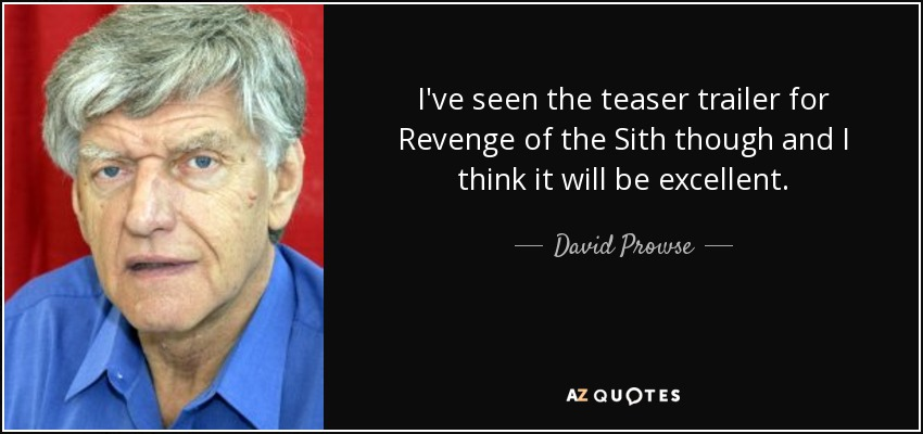 I've seen the teaser trailer for Revenge of the Sith though and I think it will be excellent. - David Prowse