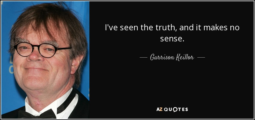 I've seen the truth, and it makes no sense. - Garrison Keillor