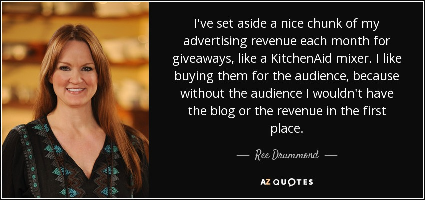 I've set aside a nice chunk of my advertising revenue each month for giveaways, like a KitchenAid mixer. I like buying them for the audience, because without the audience I wouldn't have the blog or the revenue in the first place. - Ree Drummond