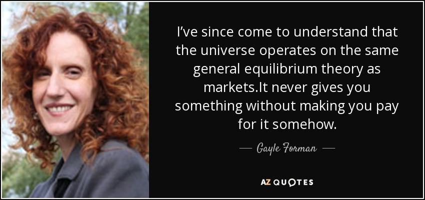 I've since come to understand that the universe operates on the same general equilibrium theory as markets.It never gives you something without making you pay for it somehow. - Gayle Forman