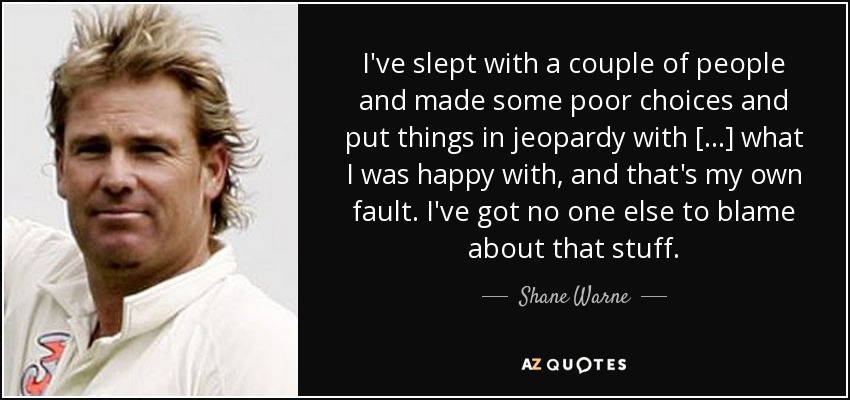 I've slept with a couple of people and made some poor choices and put things in jeopardy with [...] what I was happy with, and that's my own fault. I've got no one else to blame about that stuff. - Shane Warne