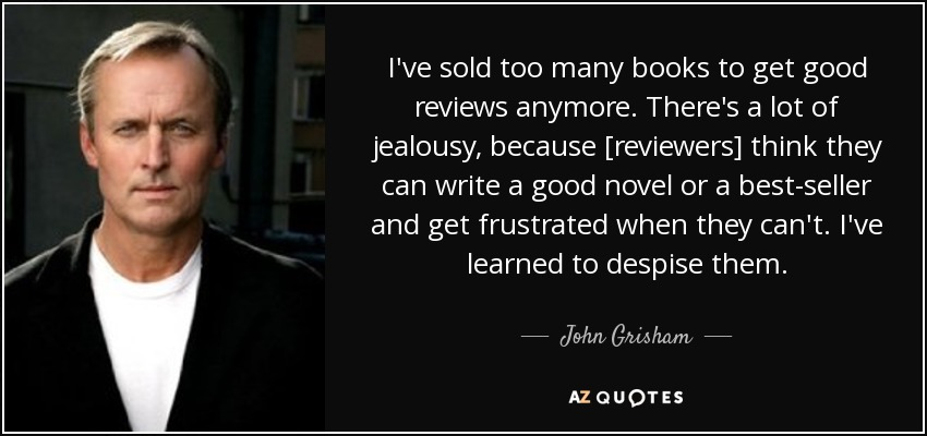 I've sold too many books to get good reviews anymore. There's a lot of jealousy, because [reviewers] think they can write a good novel or a best-seller and get frustrated when they can't. I've learned to despise them. - John Grisham