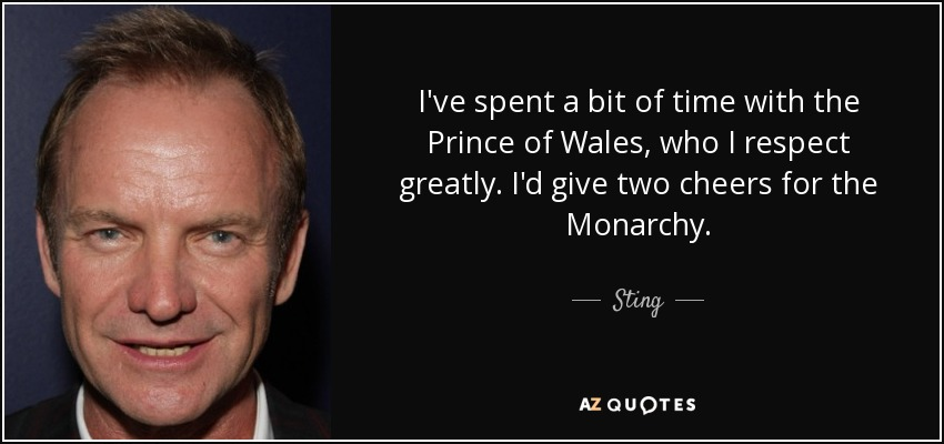 I've spent a bit of time with the Prince of Wales, who I respect greatly. I'd give two cheers for the Monarchy. - Sting